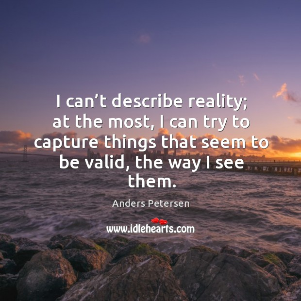 I can't describe reality; at the most, I can try to Image