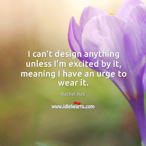 I can't design anything unless I'm excited by it, meaning I have an urge to wear it. Rachel Roy Picture Quote