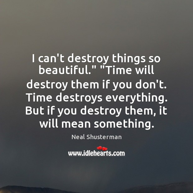 "I can't destroy things so beautiful."" ""Time will destroy them if you Neal Shusterman Picture Quote"