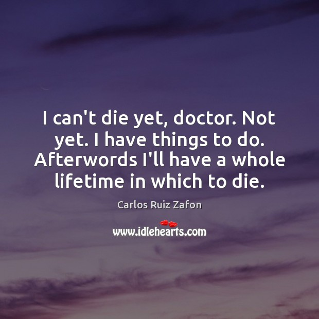 I can't die yet, doctor. Not yet. I have things to do. Carlos Ruiz Zafon Picture Quote