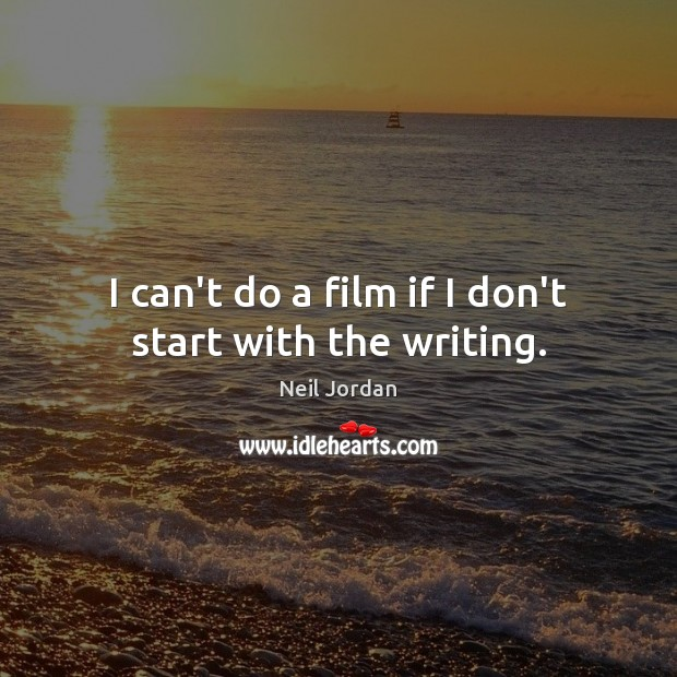 I can't do a film if I don't start with the writing. Image
