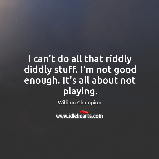 I can't do all that riddly diddly stuff. I'm not good enough. It's all about not playing. Image