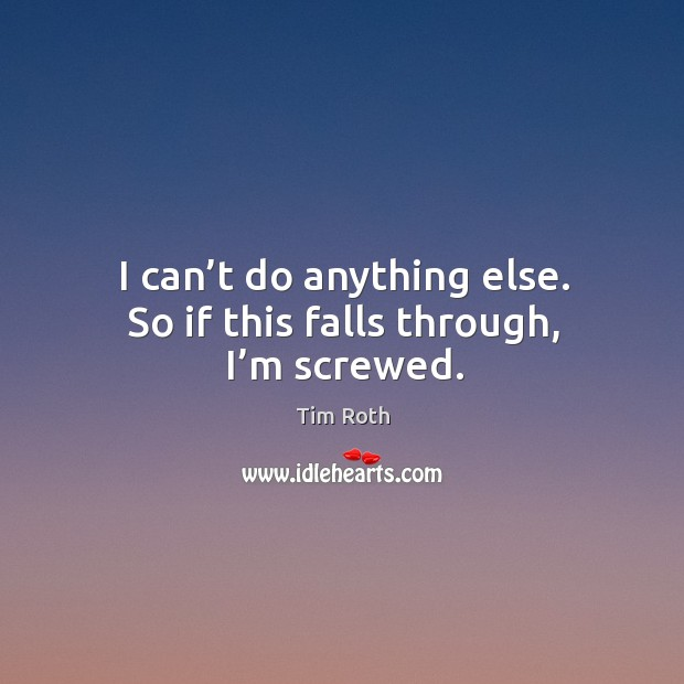 I can't do anything else. So if this falls through, I'm screwed. Tim Roth Picture Quote
