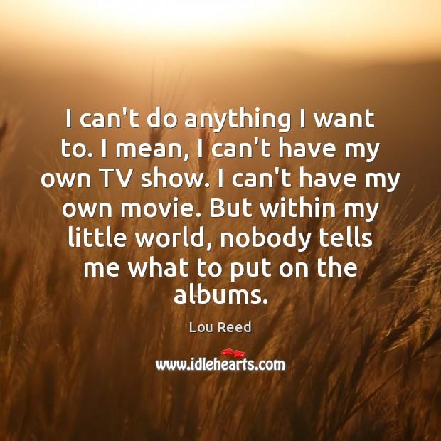 I can't do anything I want to. I mean, I can't have Image