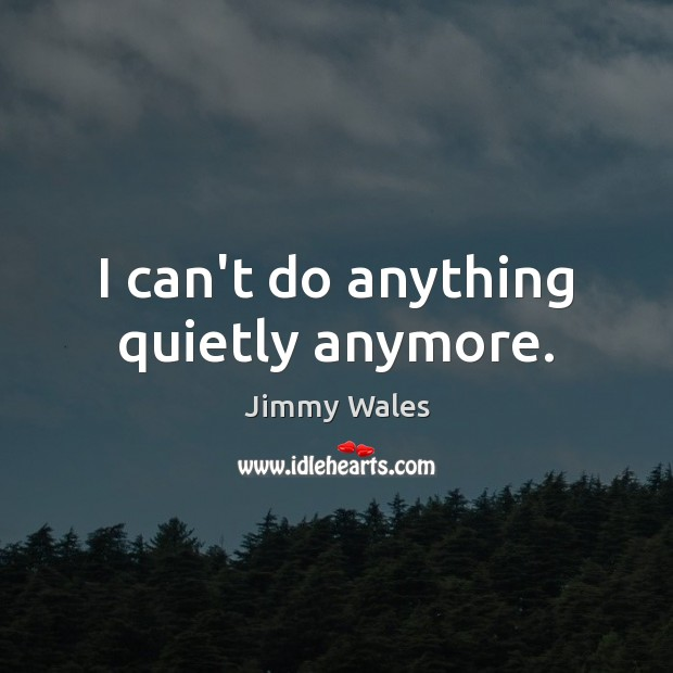 I can't do anything quietly anymore. Jimmy Wales Picture Quote