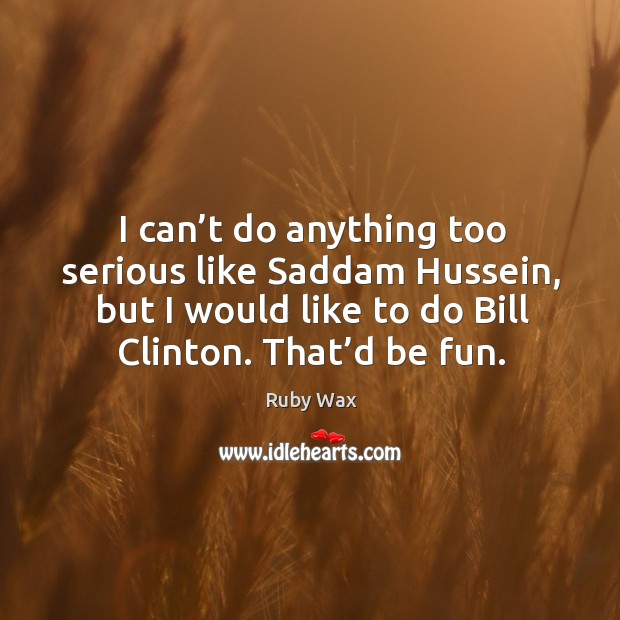 I can't do anything too serious like saddam hussein, but I would like to do bill clinton. Ruby Wax Picture Quote