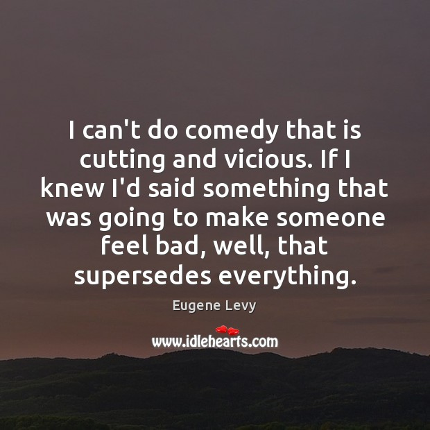 I can't do comedy that is cutting and vicious. If I knew Eugene Levy Picture Quote