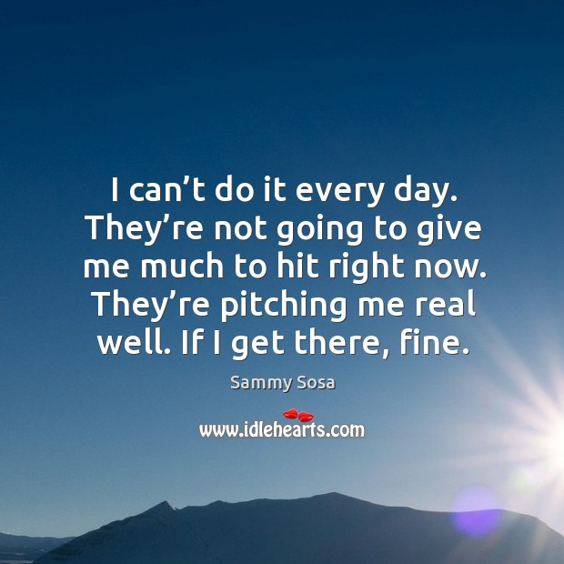 I can't do it every day. They're not going to give me much to hit right now. Sammy Sosa Picture Quote