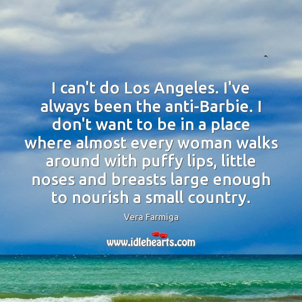 Image, I can't do Los Angeles. I've always been the anti-Barbie. I don't