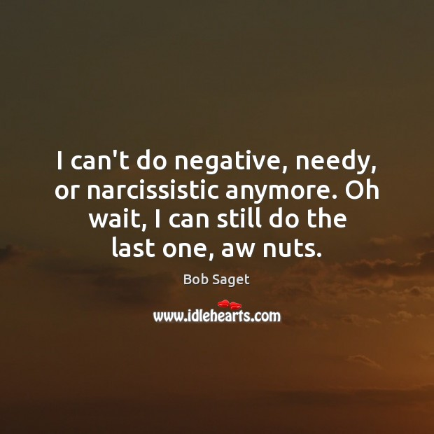I can't do negative, needy, or narcissistic anymore. Oh wait, I can Bob Saget Picture Quote
