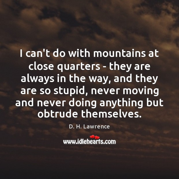 I can't do with mountains at close quarters – they are always D. H. Lawrence Picture Quote