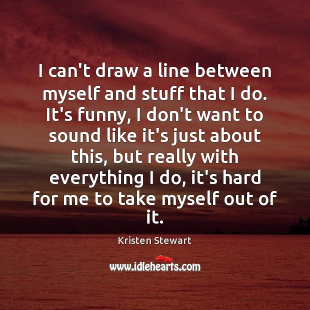 I can't draw a line between myself and stuff that I do. Kristen Stewart Picture Quote