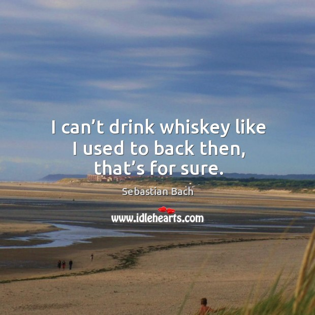 I can't drink whiskey like I used to back then, that's for sure. Image