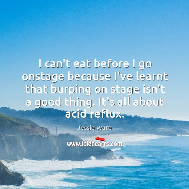 Image, I can't eat before I go onstage because I've learnt that burping