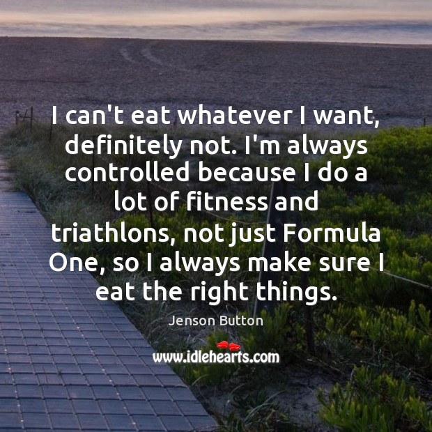 I can't eat whatever I want, definitely not. I'm always controlled because Jenson Button Picture Quote