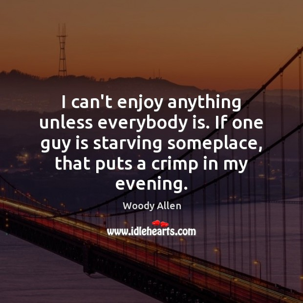 I can't enjoy anything unless everybody is. If one guy is starving Woody Allen Picture Quote
