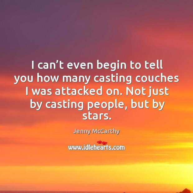 I can't even begin to tell you how many casting couches I was attacked on. Not just by casting people, but by stars. Jenny McCarthy Picture Quote
