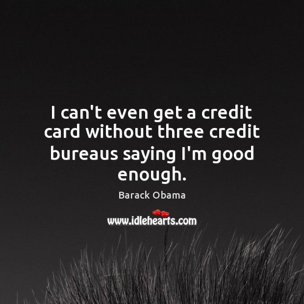 I can't even get a credit card without three credit bureaus saying I'm good enough. Image