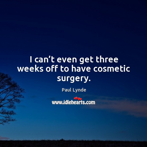 I can't even get three weeks off to have cosmetic surgery. Image