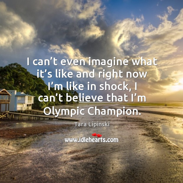 I can't even imagine what it's like and right now I'm like in shock, I can't believe that I'm olympic champion. Image