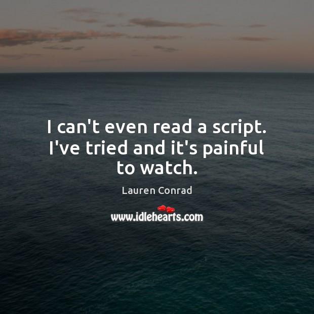 I can't even read a script. I've tried and it's painful to watch. Lauren Conrad Picture Quote