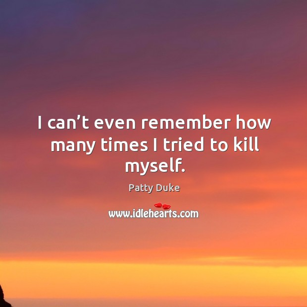 I can't even remember how many times I tried to kill myself. Image