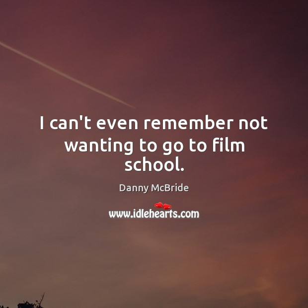 I can't even remember not wanting to go to film school. Image