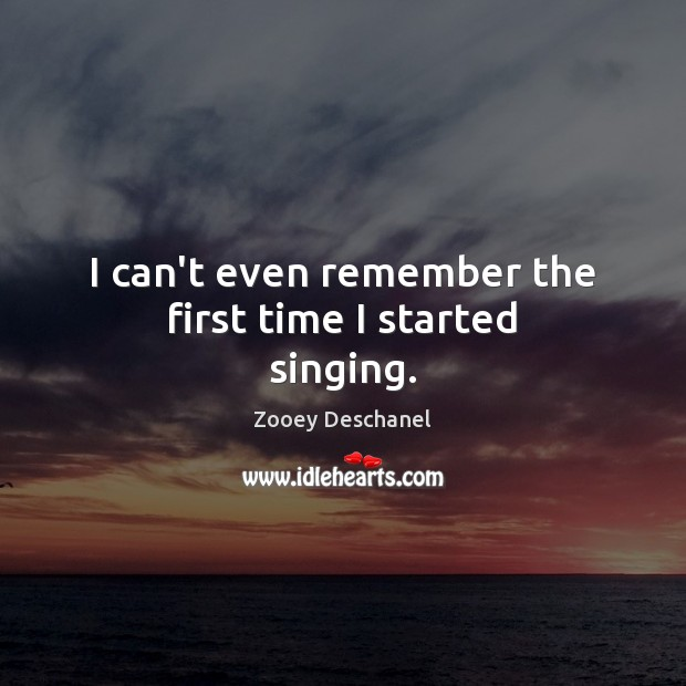 I can't even remember the first time I started singing. Zooey Deschanel Picture Quote