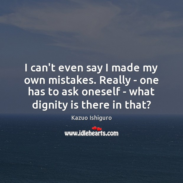 I can't even say I made my own mistakes. Really – one Dignity Quotes Image