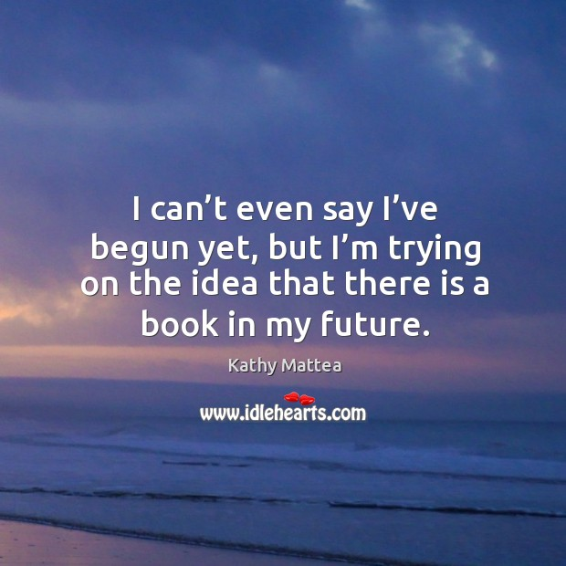 I can't even say I've begun yet, but I'm trying on the idea that there is a book in my future. Image