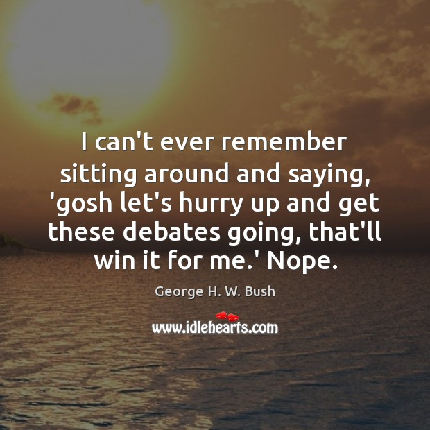 I can't ever remember sitting around and saying, 'gosh let's hurry up George H. W. Bush Picture Quote
