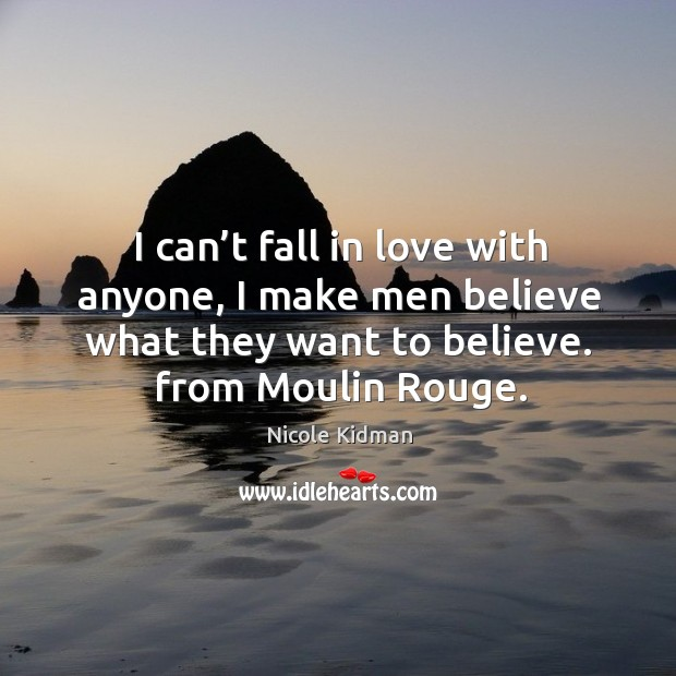 I can't fall in love with anyone, I make men believe what they want to believe. From moulin rouge. Image
