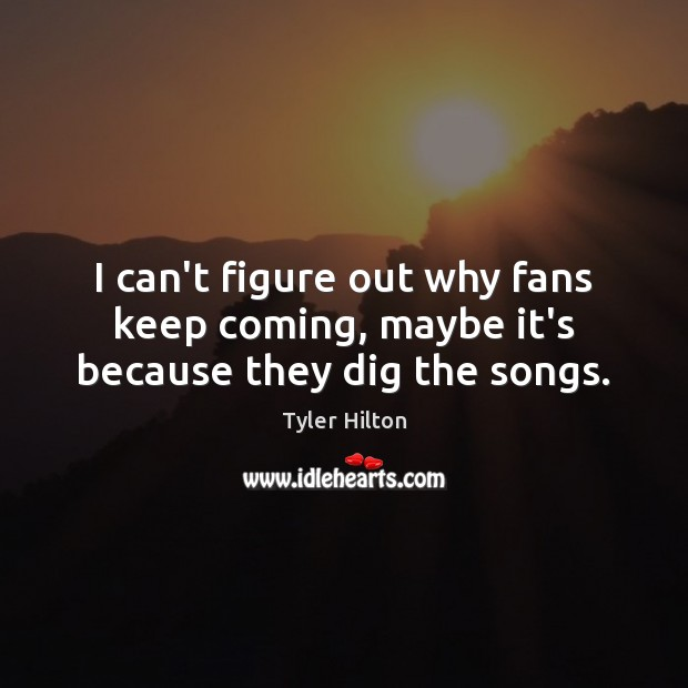 I can't figure out why fans keep coming, maybe it's because they dig the songs. Image