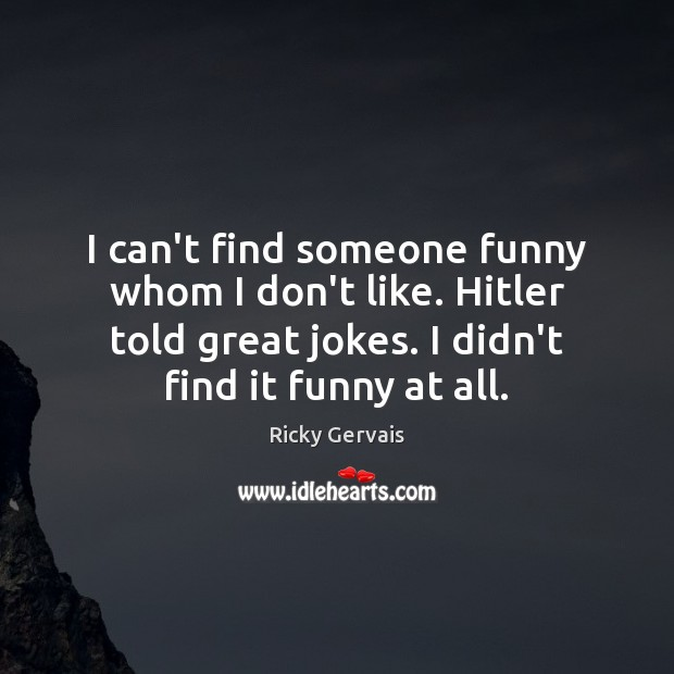 I can't find someone funny whom I don't like. Hitler told great Image