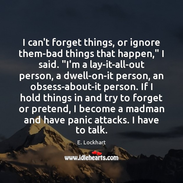 """Image, I can't forget things, or ignore them-bad things that happen,"""" I said. """""""