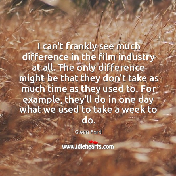 I can't frankly see much difference in the film industry at all. Glenn Ford Picture Quote