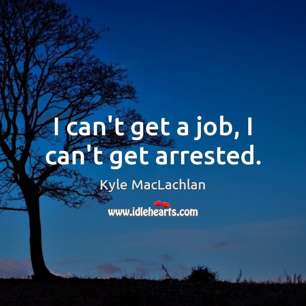I can't get a job, I can't get arrested. Kyle MacLachlan Picture Quote