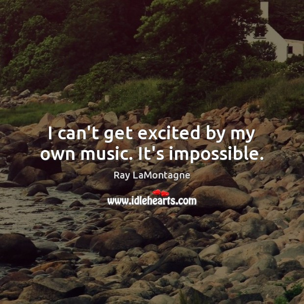I can't get excited by my own music. It's impossible. Ray LaMontagne Picture Quote