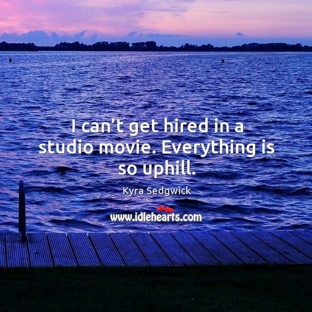 I can't get hired in a studio movie. Everything is so uphill. Image