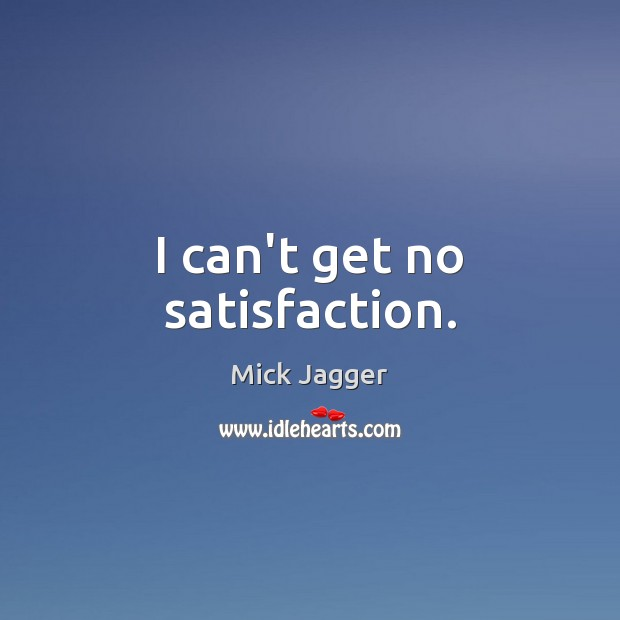 I can't get no satisfaction. Mick Jagger Picture Quote