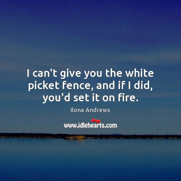 I can't give you the white picket fence, and if I did, you'd set it on fire. Image
