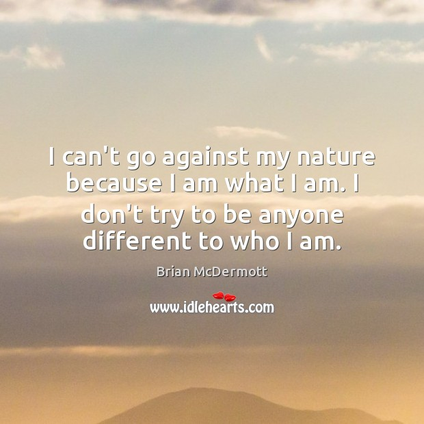 I can't go against my nature because I am what I am. Image