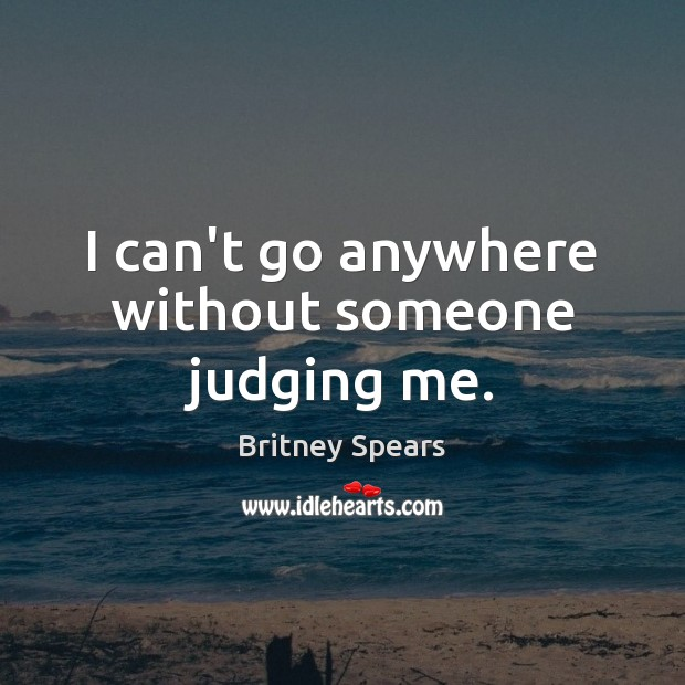 I can't go anywhere without someone judging me. Britney Spears Picture Quote