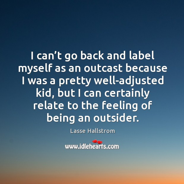 I can't go back and label myself as an outcast because I was a pretty well-adjusted kid Lasse Hallstrom Picture Quote