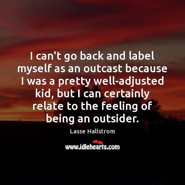 I can't go back and label myself as an outcast because I Lasse Hallstrom Picture Quote
