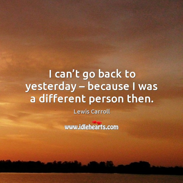 I can't go back to yesterday – because I was a different person then. Image