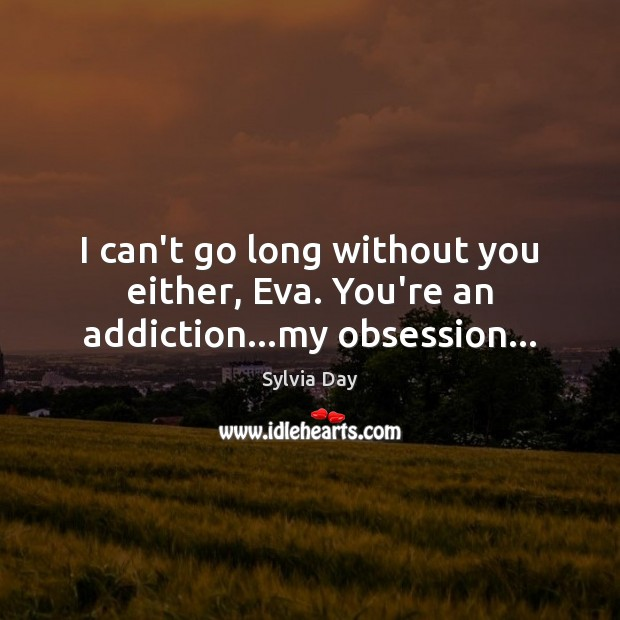 I can't go long without you either, Eva. You're an addiction…my obsession… Sylvia Day Picture Quote