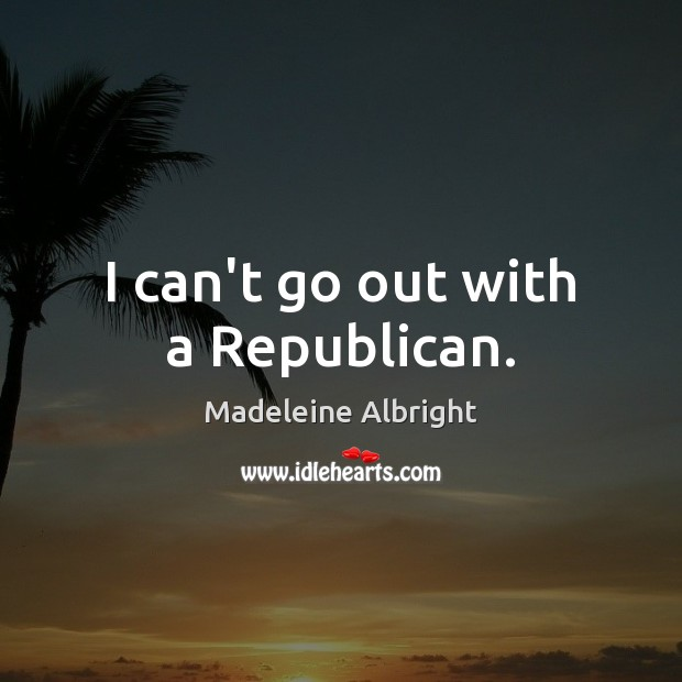 I can't go out with a Republican. Madeleine Albright Picture Quote