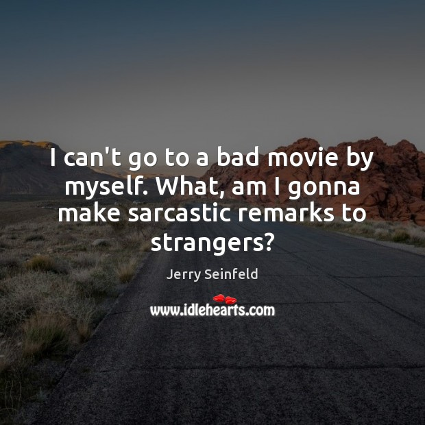 I can't go to a bad movie by myself. What, am I gonna make sarcastic remarks to strangers? Jerry Seinfeld Picture Quote