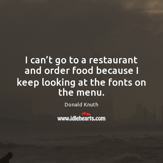I can't go to a restaurant and order food because I Donald Knuth Picture Quote